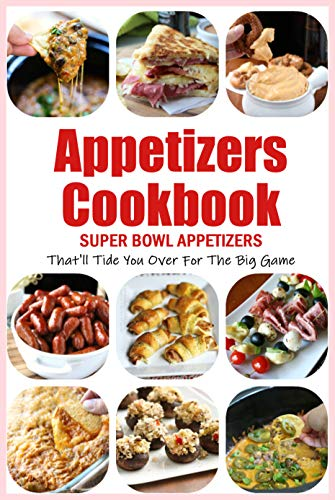 Appetizers Cookbook: Super Bowl Appetizers That'll Tide You Over For The Big Game: Appetizers Recipes Cookbook by [Beatrice  Barnes]