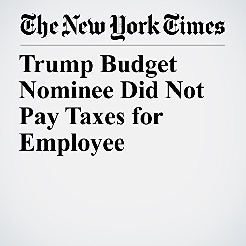 Trump Budget Nominee Did Not Pay Taxes for Employee copertina