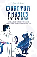 Quantum Physics for Beginners: An Easy Guide for Discovering the Hidden Side of Reality One Speck at a Time