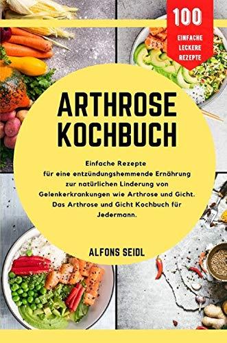 Arthrose-Kochbuch: Einfache Rezepte für entzündungshemmende Ernährung zur natürlichen Linderung von Gelenkerkrankungen wie Arthrose und Gicht. Das Arthrose- und Gicht-Kochbuch für jedermann