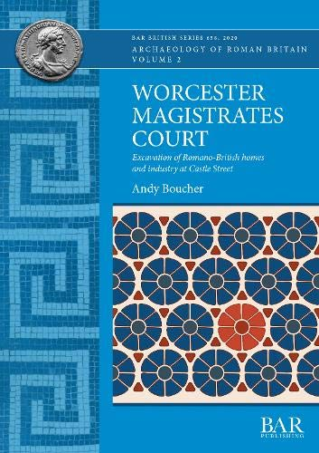 Worcester Magistrates Court: Excavation of Romano-British homes and industry at Castle Street (BAR British)