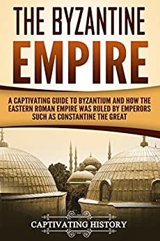 The Byzantine Empire: A Captivating Guide to Byzantium and How the Eastern Roman Empire Was Ruled by Emperors such as Constantine the Great and Justinian by [Captivating History]
