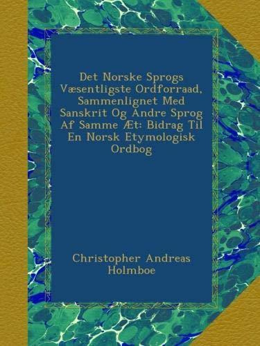 Det Norske Sprogs Væsentligste Ordforraad, Sammenlignet Med Sanskrit Og Andre Sprog Af Samme Æt: Bidrag Til En Norsk Etymologisk Ordbog