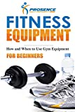 Fitness Equipment for Beginners: How and When to use gym equipment