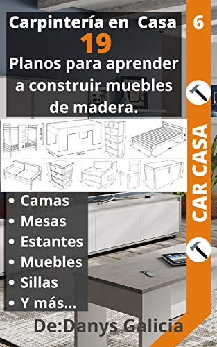 Carpintería en casa 6: 19 planos para aprender a construir muebles de madera. Camas, armarios, mesas, estantes, muebles, sillas y mas... (Carpintería en Casa. nº 7)