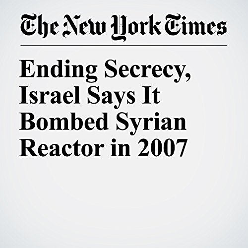 Ending Secrecy, Israel Says It Bombed Syrian Reactor in 2007 copertina
