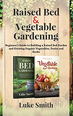 Raised Bed & Vegetable Gardening : A Beginner's Guide to Building a Raised Bed Garden and Growing Organic Vegetables, Fruits and Herbs