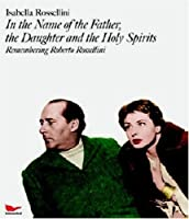 In the Name of the Father, The Daughter, And The Holy Sprirts: Remembering Roberto Rossellini