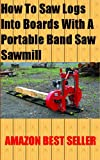 How To Saw Logs Into Boards With A Portable Band Saw Sawmill