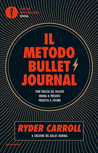 Il metodo Bullet Journal. Tieni traccia del passato, ordina il presente, progetta il futuro