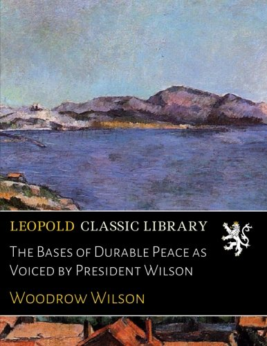 The Bases of Durable Peace as Voiced by President Wilson