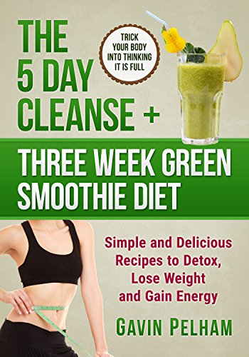 The 5 Day Cleanse + Three Week Green Smoothie Diet: Simple and Delicious Recipes to Detox, Lose Weig
