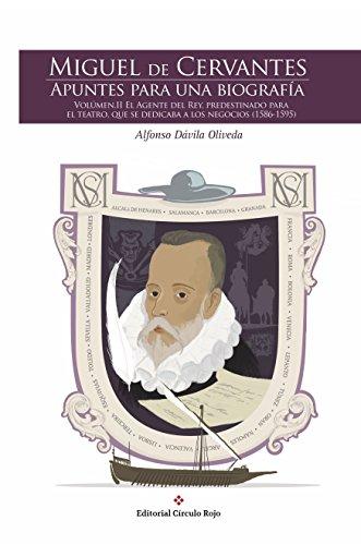 MIGUEL DE CERVANTES. APUNTES PARA UNA BIOGRAFÍA. VOLUMEN II. EL AGENTE DEL REY, PREDESTINADO PARA EL TEATRO QUE SE DEDICABA A LOS NEGOCIOS (1586-1595) ... PARA UNA BIOGRAFIA nº 2) (Spanish Edition)