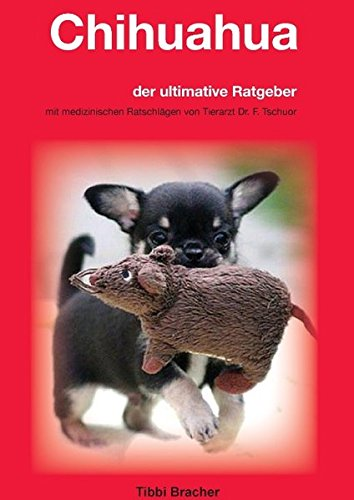 Chihuahua: der ultimative Ratgeber, mit medizinischen Ratschlägen von Tierarzt Dr. F. Tschuor