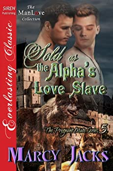 Sold as the Alpha's Love Slave [The Pregnant Mate Series 5] (Siren Publishing Everlasting Classic ManLove) by [Marcy Jacks]