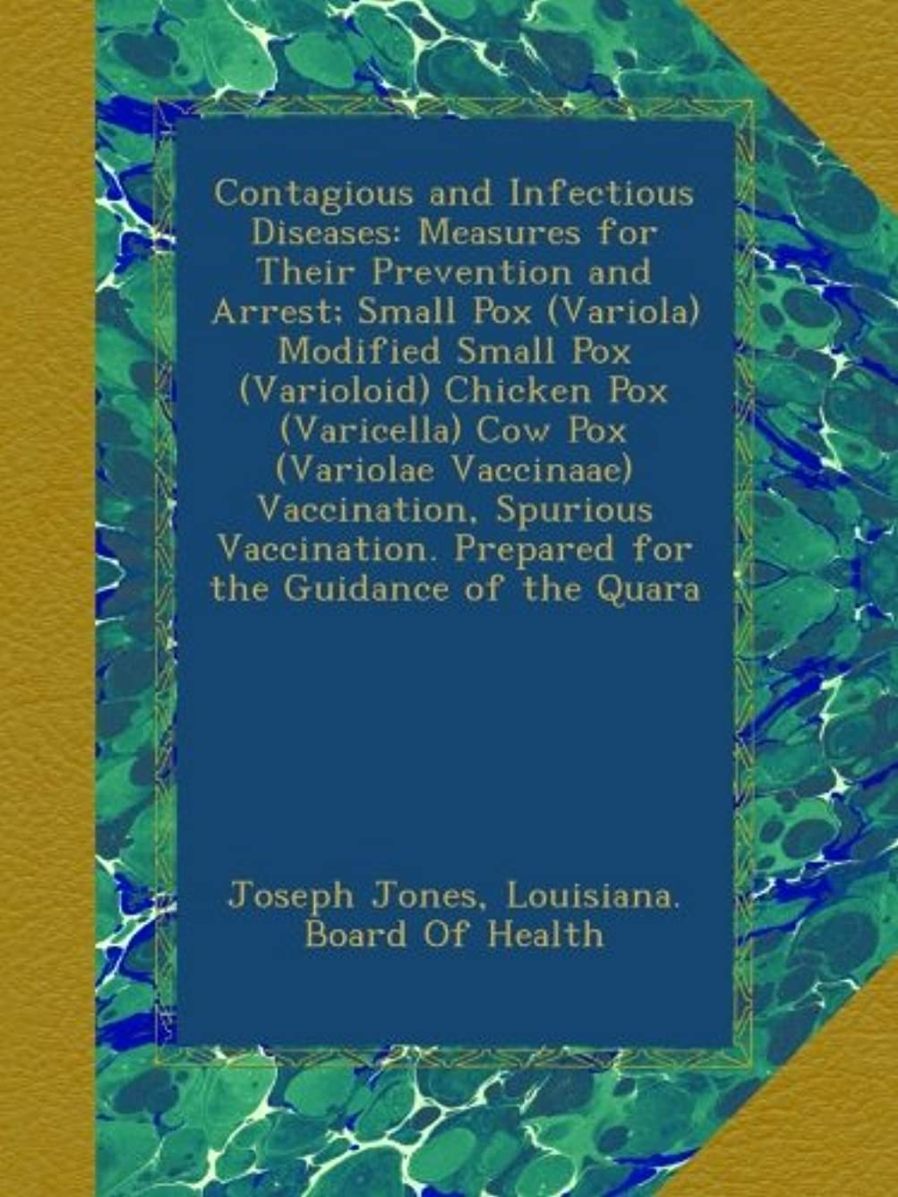 Contagious and Infectious Diseases: Measures for Their Prevention and Arrest; Small Pox (Variola) Modified Small Pox (Varioloid) Chicken Pox (Varicella) Cow Pox (Variolae Vaccinaae) Vaccination, Spurious Vaccination. Prepared for the Guidance of the Quara