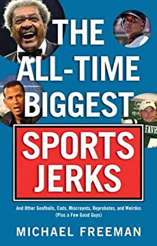 The All-Time Biggest Sports Jerks: And Other Goofballs, Cads, Miscreants, Reprobates, and Weirdos