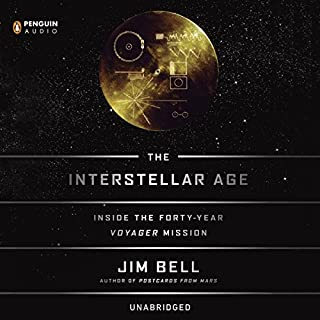 The Interstellar Age     The Story of the NASA Men and Women Who Flew the Forty-Year Voyager Mission              By:                                                                                                                                 Jim Bell                               Narrated by:                                                                                                                                 Jim Bell                      Length: 7 hrs and 44 mins     233 ratings     Overall 4.6