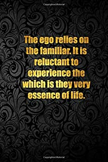 The ego relies on the familiar. It is reluctant to experience the which is they very essence of life.: Lined notebook