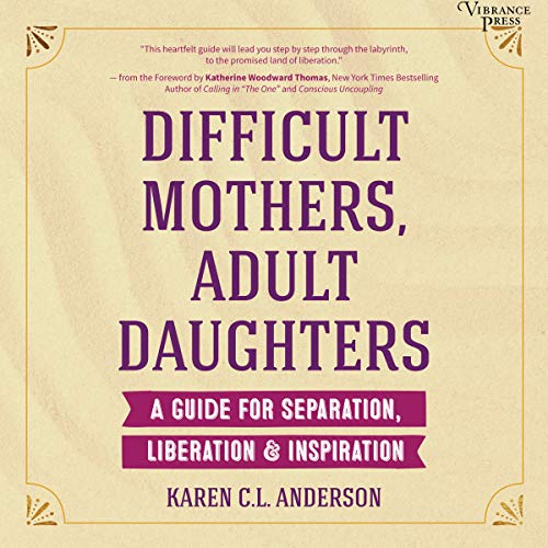 Difficult Mothers, Adult Daughters     A Guide for Separation, Liberation & Inspiration              By:                                                                                                                                 Karen C.L. Anderson,                                                                                        Katherine Woodward Thomas - foreword                               Narrated by:                                                                                                                                 Sarah Mollo-Christensen                      Length: 4 hrs and 4 mins     5 ratings     Overall 5.0