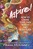 Aspire!: How to Create Your Own Reality and Alter Your DNA