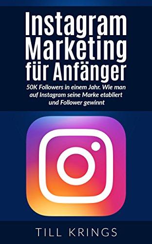Instagram Marketing für Anfänger: 50K Followers in einem Jahr. Wie man auf Instagram seine Marke etabliert und Follower gewinnt. (Instagram, Instagram Marketing, Social Media Marketing)