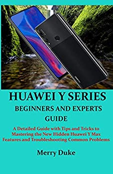 HUAWEI Y SERIES BEGINNERS AND EXPERTS GUIDE  A Detailed Guide with Tips and Tricks to Mastering the New Hidden Huawei Y Max Features and Troubleshooting Common Problems
