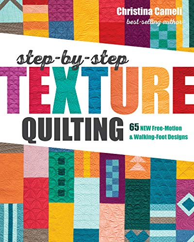 Cameli, C: Step-by-Step Texture Quilting: 65 New Free-Motion & Walking-Foot Designs