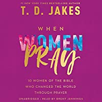 When Women Pray: 10 Women of the Bible Who Changed the World through Prayer
