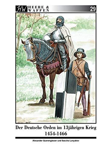 Der Deutsche Orden im Dreizehnjährigen Krieg 1454-1466: Ritterbrüder und Söldnerheere im 15. Jahrhundert (Heere & Waffen)