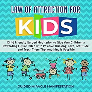 Law of Attraction for Kids     Child Friendly Guided Meditation to Give Your Children a Rewarding Future Filled with Positive Thinking, Love, Gratitude and Teach Them That Anything Is Possible              By:                                                                                                                                 Guided Miracle Manifestation                               Narrated by:                                                                                                                                 Adam Greco                      Length: 3 hrs and 1 min     25 ratings     Overall 5.0