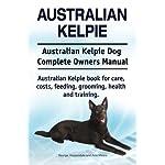 Australian Kelpie. Australian Kelpie Dog Complete Owners Manual. Australian Kelpie book for care, costs, feeding, grooming, health and training. 3