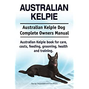 Australian Kelpie. Australian Kelpie Dog Complete Owners Manual. Australian Kelpie book for care, costs, feeding, grooming, health and training. 28