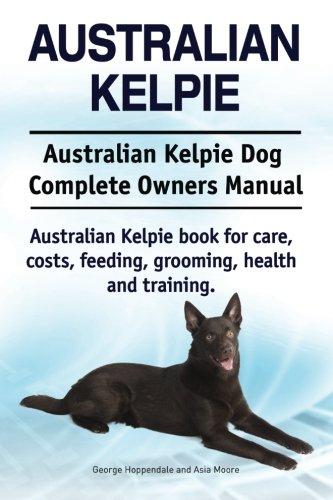 Australian Kelpie. Australian Kelpie Dog Complete Owners Manual. Australian Kelpie book for care, costs, feeding, grooming, health and training. 1
