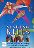 Making Kites: How to Build and Fly Your Very Own Kites - From Simple Sleds to Complex Stunters