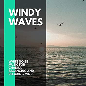 Windy Waves - White Noise Music for Chakra Balancing and Relaxing Mind