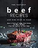 The Tastiest Beef Recipes and Side Dish to Cook: Have A Taste of Yummy Side Dishes and Beef Recipes from The Comfort of Your Home