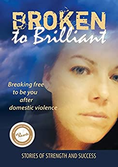 [Broken to Brilliant]のBroken to Brilliant: Breaking free to be you after domestic violence (Stories of strength and success Book 1) (English Edition)