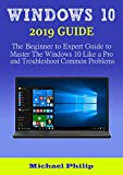 WINDOWS 10 2019 GUIDE: The Beginner to Expert Guide to Master the Windows 10 like a Pro and Troubleshoot Common Problems (English Edition)