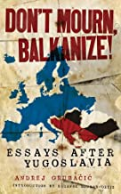 Don't Mourn, Balkanize!: Essays After Yugoslavia