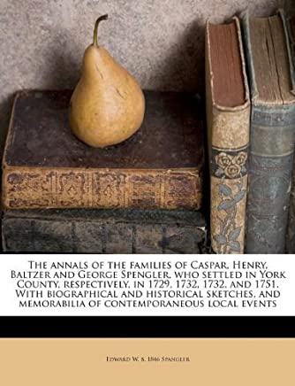 The annals of the families of Caspar, Henry, Baltzer and George Spengler, who settled in York County, respectively, in 1729, 1732, 1732, and 1751. ... memorabilia of contemporaneous local events by Edward W. b. 1846 Spangler (2011-08-12)