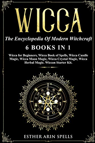 Wicca: The Encyclopedia Of Modern Witchcraft. 6 books in1: Wicca for Beginners, Book of Spells, Candle Magic, Moon Magic, Crystal Magic, Herbal Magic. A practical Start Kit to Master Wiccan Magik.