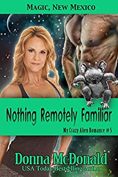 Nothing Remotely Familiar (My Crazy Alien Romance Book 5) by [Donna McDonald]