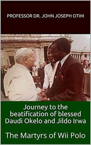 Journey to the beatification of blessed Daudi Okelo and Jildo Irwa: The...