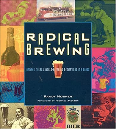 Radical Brewing: Recipes, Tales and World-Altering Meditations in a Glass by Randy Mosher(2004-05-06)