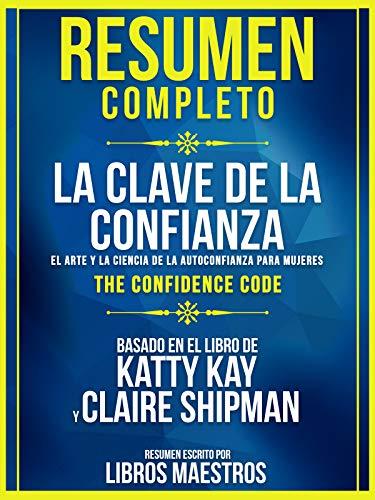 Resumen Completo | La Clave De La Confianza: El Arte Y La Ciencia De La Autoconfianza Para Mujeres (The Confidence Code) - Basado En El Libro De Katty Kay Y Claire Shipman