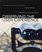 Observing the User Experience, Second Edition: A Practitioner's Guide to User Research by Elizabeth Goodman Ph.D. School of Information University of California Berkeley Mike Kuniavsky Andrea Moed(2012-09-21)