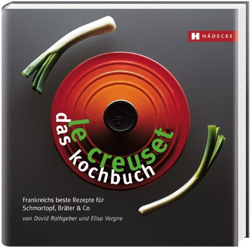 Le Creuset – das Kochbuch: Frankreichs beste Rezepte für Schmortopf, Bräter & Co