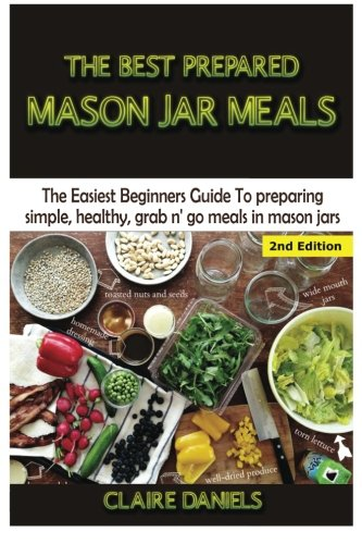 The Best Prepared Mason Jar Meals: The Easiest Beginner's Guide to Preparing Simple, Healthy, and Grab N' Go Meals in Mason Jars