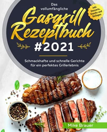 Das vollumfängliche Gasgrill Rezeptbuch #2021: Schmackhafte und schnelle Gerichte für ein perfektes Grillerlebnis inkl. Desserts, Snacks und Beilagen